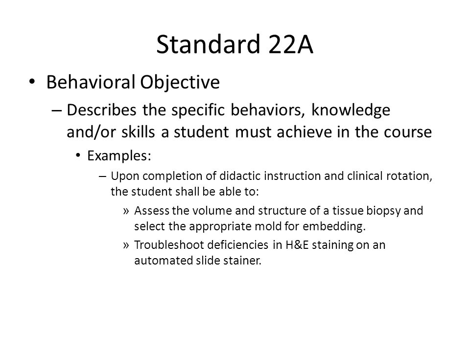 Standard 22A Behavioral Objective – Describes the specific behaviors, knowledge and/or skills a student must achieve in the course Examples: – Upon completion of didactic instruction and clinical rotation, the student shall be able to: » Assess the volume and structure of a tissue biopsy and select the appropriate mold for embedding.