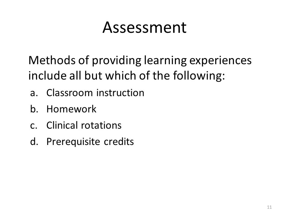 Assessment Methods of providing learning experiences include all but which of the following: a.Classroom instruction b.Homework c.Clinical rotations d