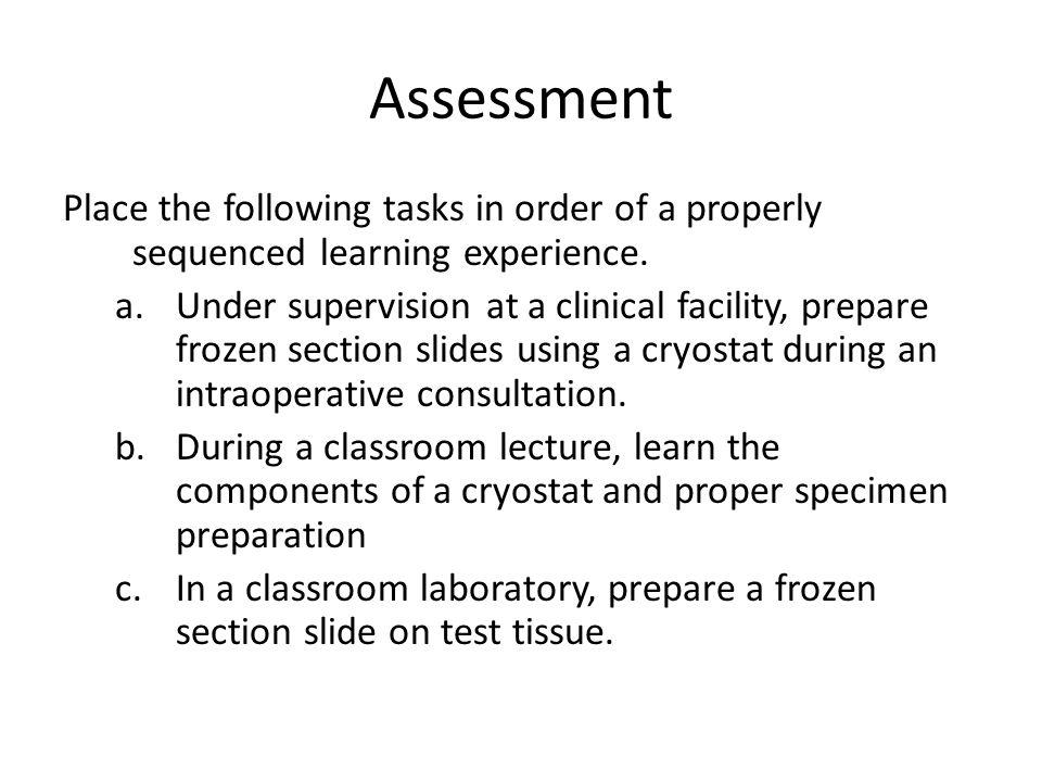 Assessment Place the following tasks in order of a properly sequenced learning experience. a.Under supervision at a clinical facility, prepare frozen