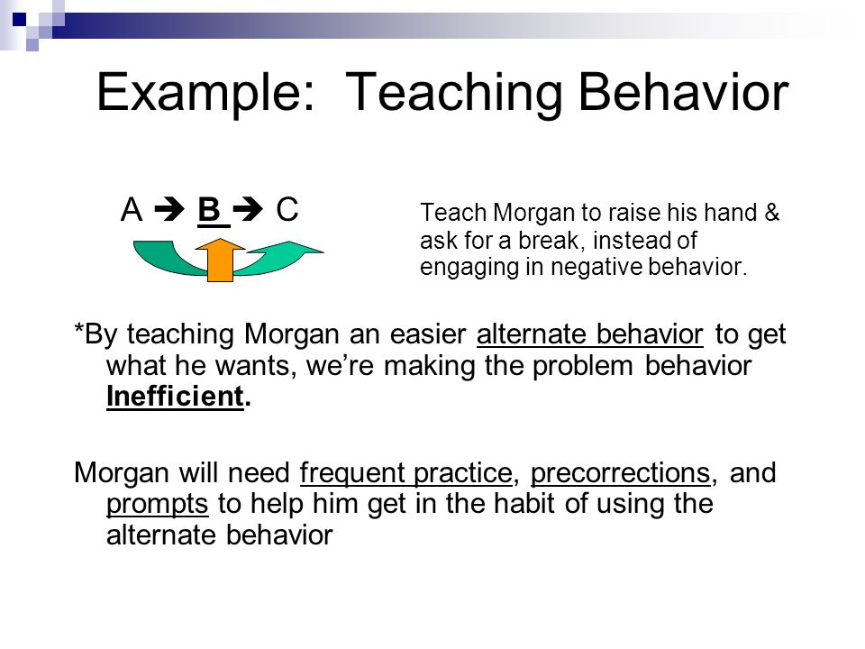 Example: Teaching Behavior A  B  C Teach Morgan to raise his hand & ask for a break, instead of engaging in negative behavior. *By teaching Morgan a