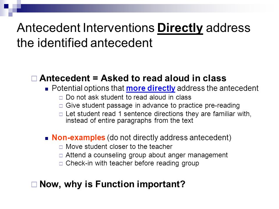 Antecedent Interventions Directly address the identified antecedent  Antecedent = Asked to read aloud in class Potential options that more directly a