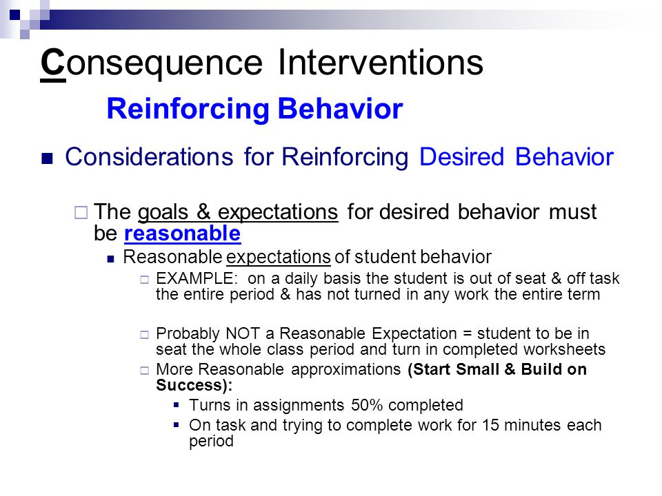 Consequence Interventions Reinforcing Behavior Considerations for Reinforcing Desired Behavior  The goals & expectations for desired behavior must be