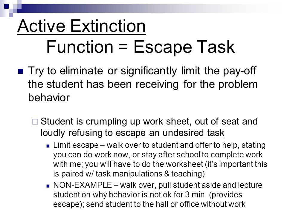 Active Extinction Function = Escape Task Try to eliminate or significantly limit the pay-off the student has been receiving for the problem behavior 