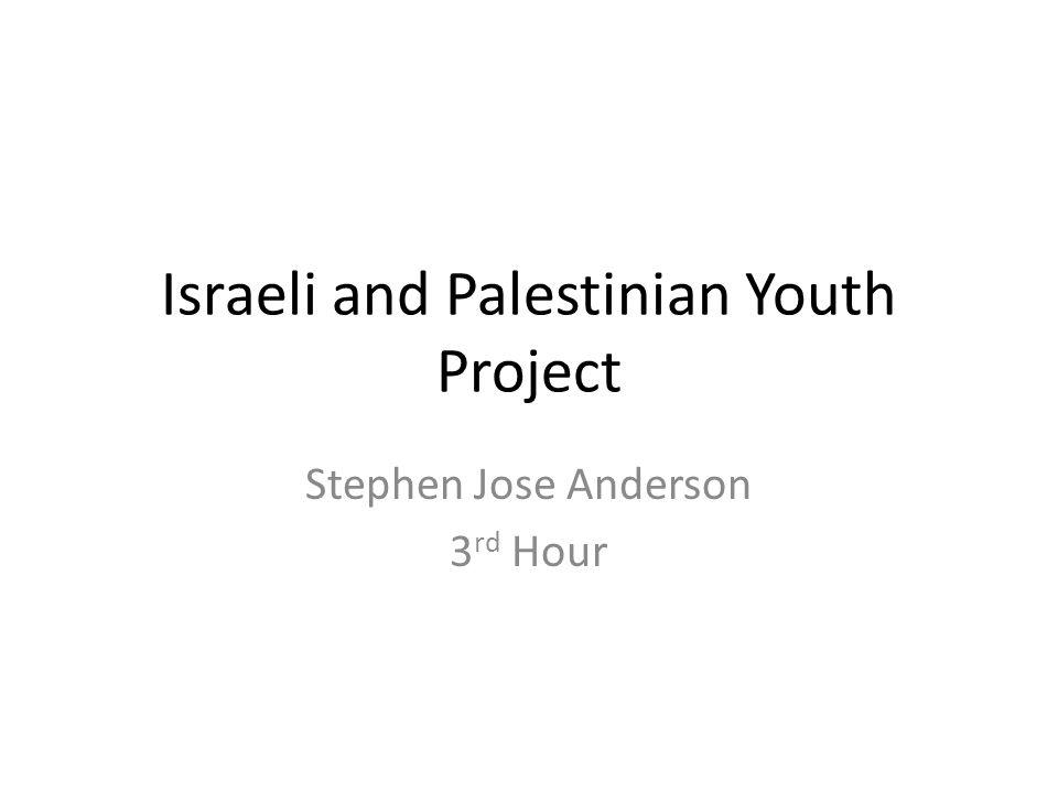 Israeli and Palestinian Youth Project Stephen Jose Anderson 3 rd Hour
