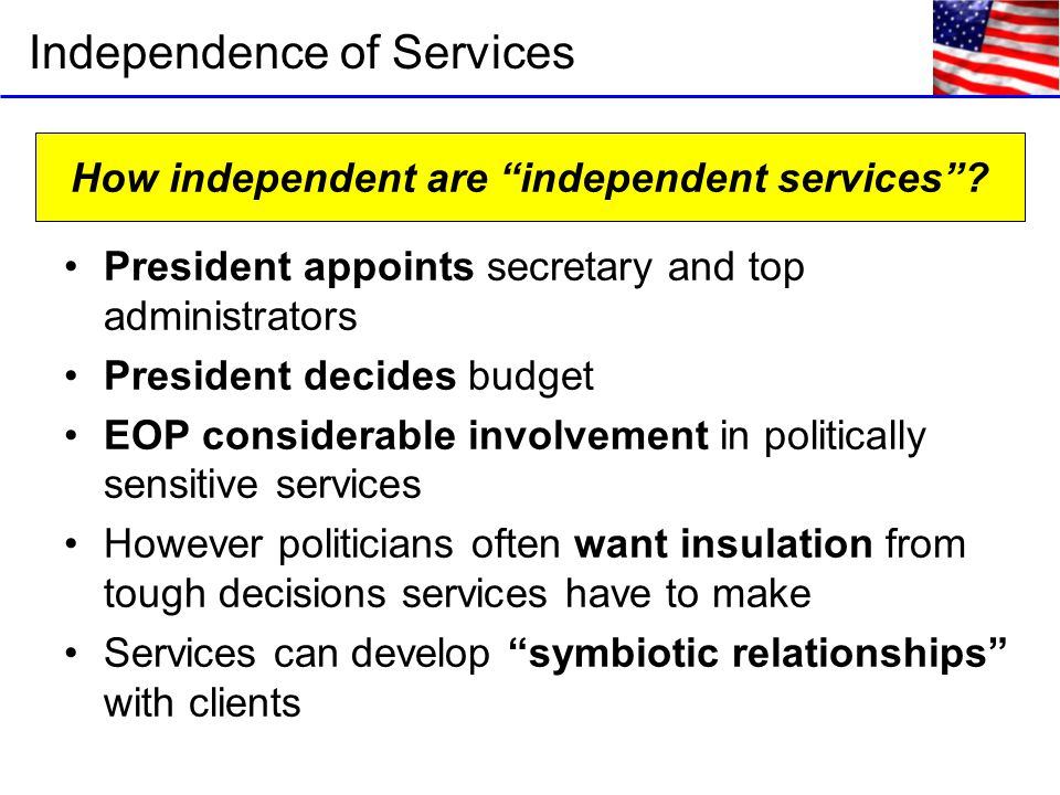 President appoints secretary and top administrators President decides budget EOP considerable involvement in politically sensitive services However politicians often want insulation from tough decisions services have to make Services can develop symbiotic relationships with clients Independence of Services How independent are independent services ?