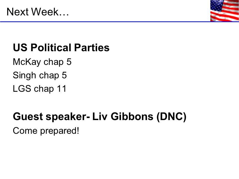 Next Week… US Political Parties McKay chap 5 Singh chap 5 LGS chap 11 Guest speaker- Liv Gibbons (DNC) Come prepared!