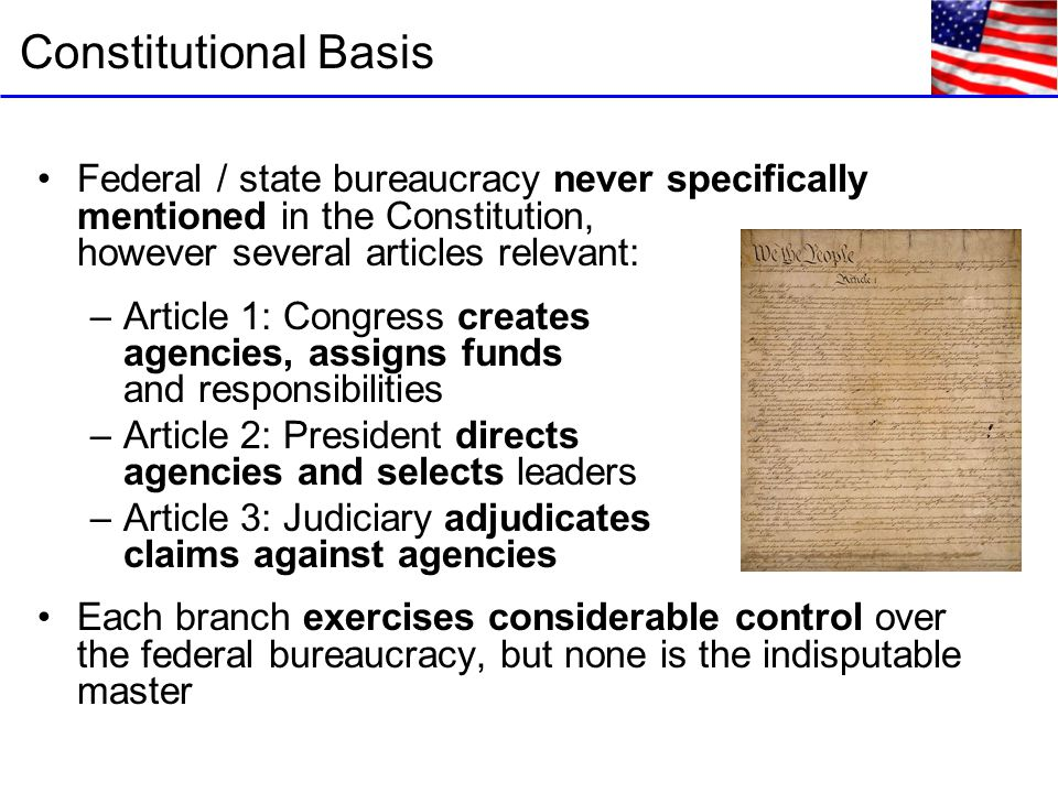 Federal / state bureaucracy never specifically mentioned in the Constitution, however several articles relevant: –Article 1: Congress creates agencies, assigns funds and responsibilities –Article 2: President directs agencies and selects leaders –Article 3: Judiciary adjudicates claims against agencies Each branch exercises considerable control over the federal bureaucracy, but none is the indisputable master Constitutional Basis