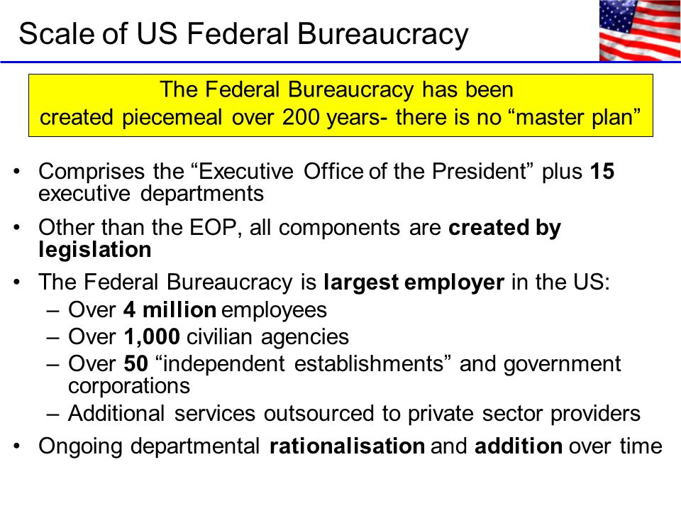 Comprises the Executive Office of the President plus 15 executive departments Other than the EOP, all components are created by legislation The Federal Bureaucracy is largest employer in the US: –Over 4 million employees –Over 1,000 civilian agencies –Over 50 independent establishments and government corporations –Additional services outsourced to private sector providers Ongoing departmental rationalisation and addition over time Scale of US Federal Bureaucracy The Federal Bureaucracy has been created piecemeal over 200 years- there is no master plan