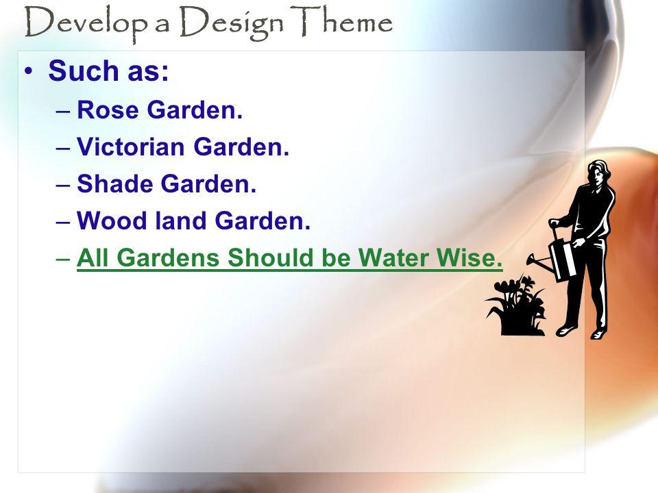 Develop a Design Theme Such as: –Rose Garden. –Victorian Garden. –Shade Garden. –Wood land Garden. –All Gardens Should be Water Wise.