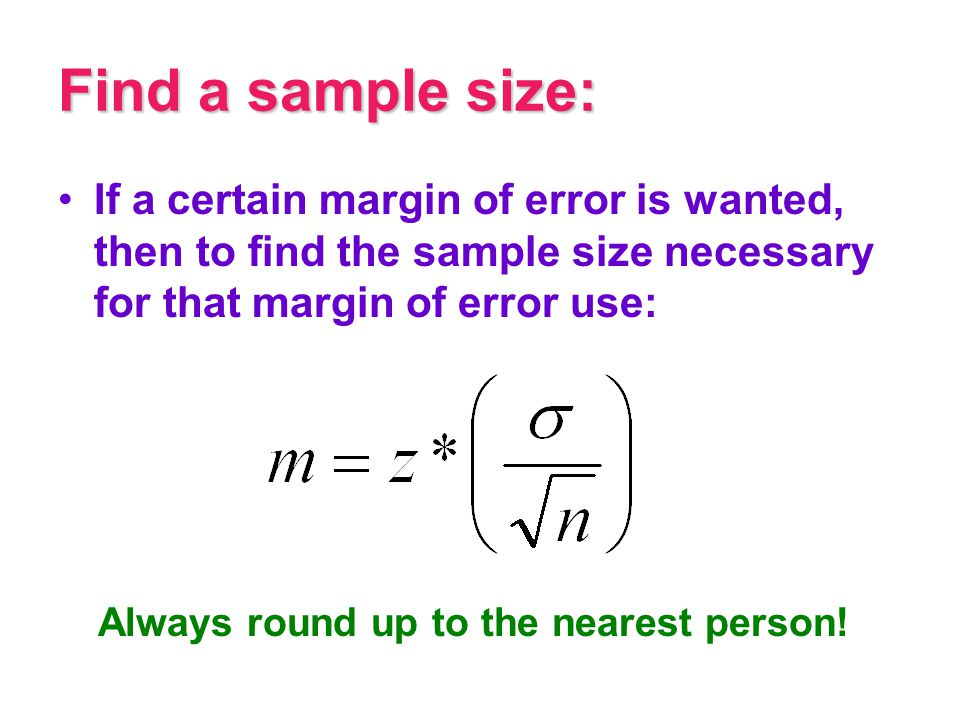 Find a sample size: If a certain margin of error is wanted, then to find the sample size necessary for that margin of error use: Always round up to th