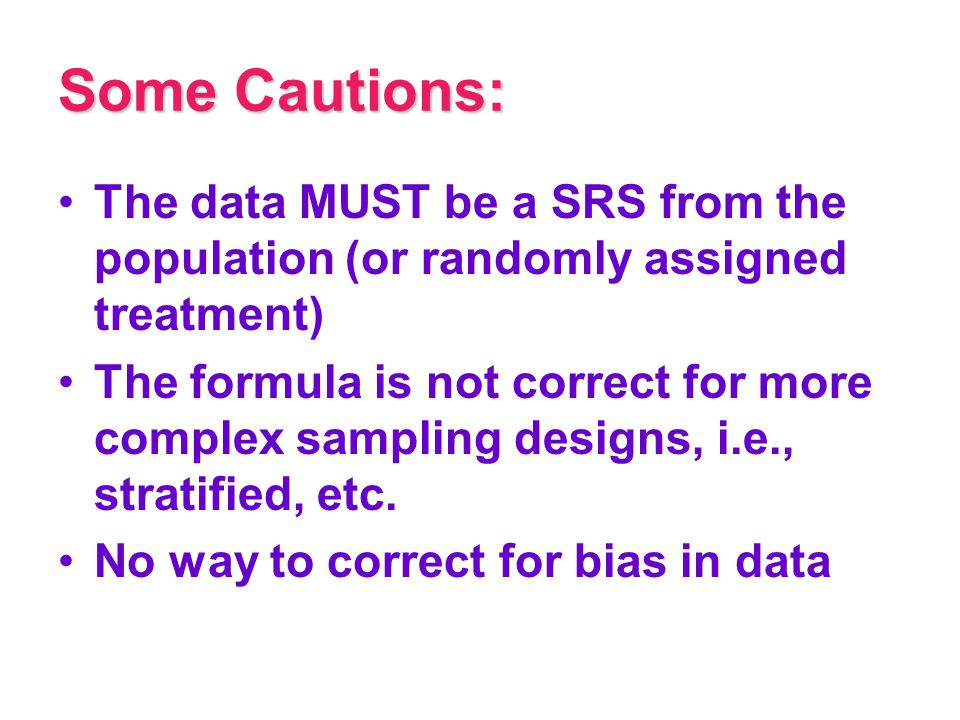 Some Cautions: The data MUST be a SRS from the population (or randomly assigned treatment) The formula is not correct for more complex sampling design