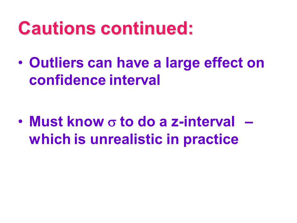 Cautions continued: Outliers can have a large effect on confidence interval Must know  to do a z-interval – which is unrealistic in practice