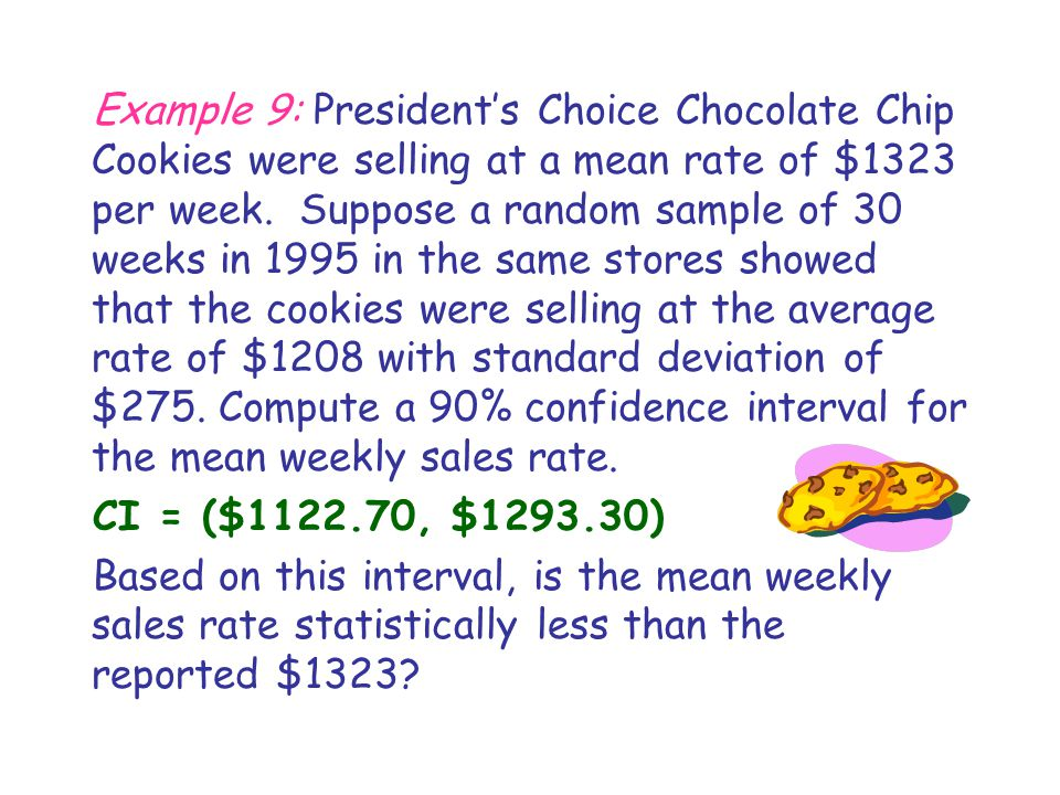 Example 9: President's Choice Chocolate Chip Cookies were selling at a mean rate of $1323 per week. Suppose a random sample of 30 weeks in 1995 in the