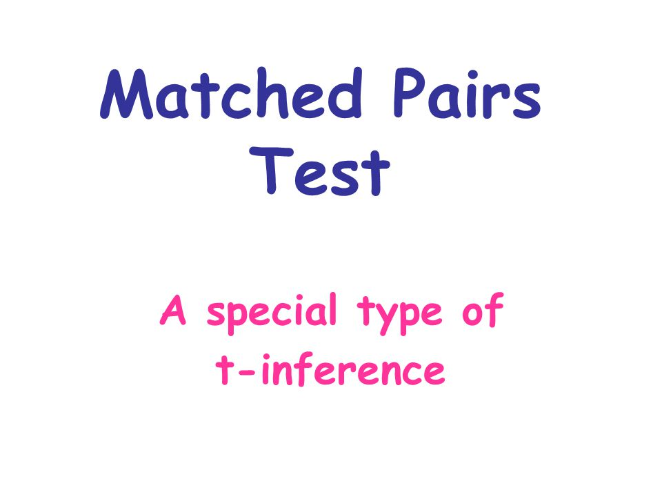 Matched Pairs Test A special type of t-inference
