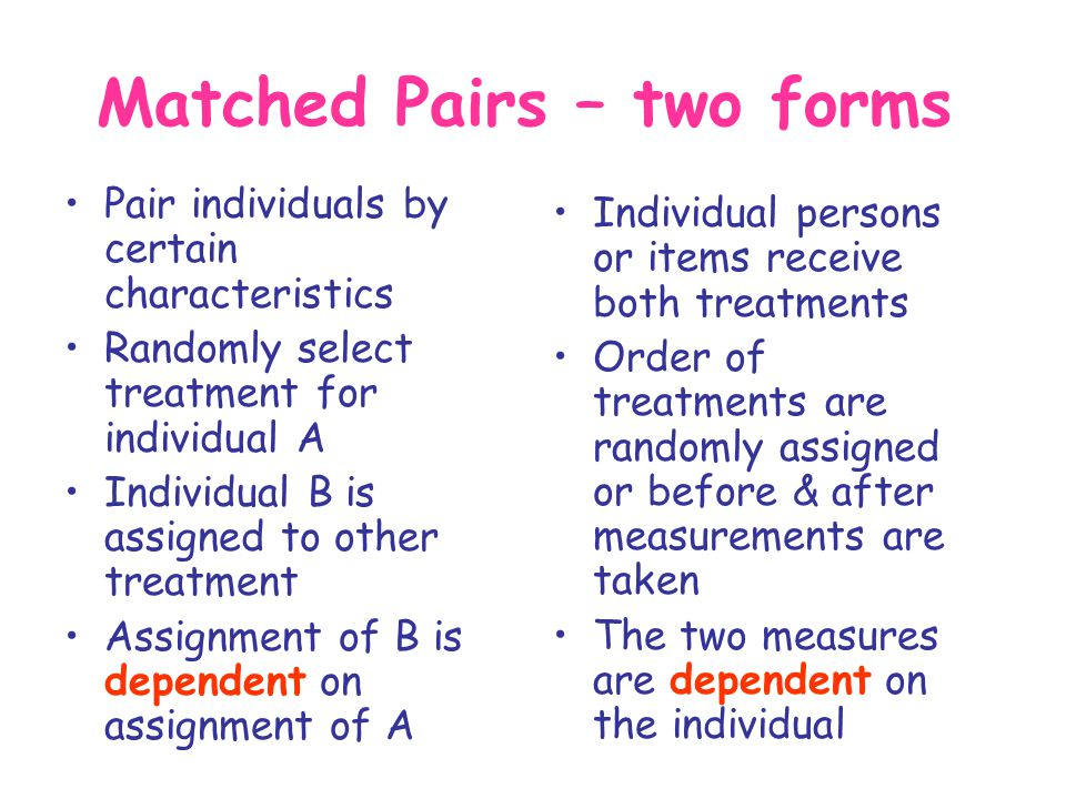 Matched Pairs – two forms Pair individuals by certain characteristics Randomly select treatment for individual A Individual B is assigned to other tre