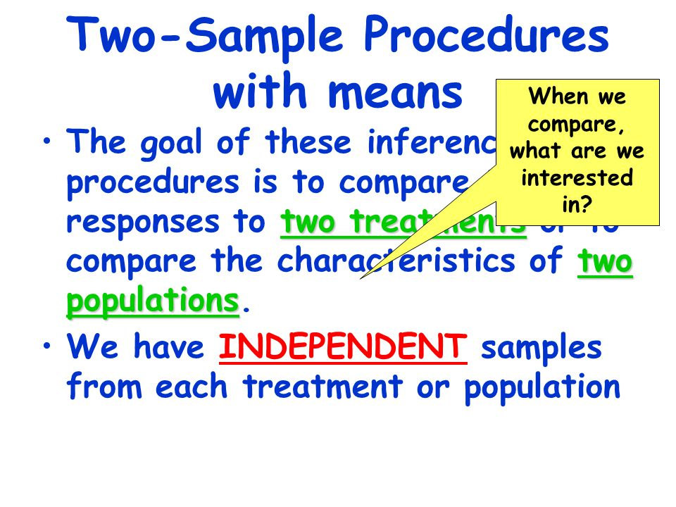 Two-Sample Procedures with means two treatments two populationsThe goal of these inference procedures is to compare the responses to two treatments or