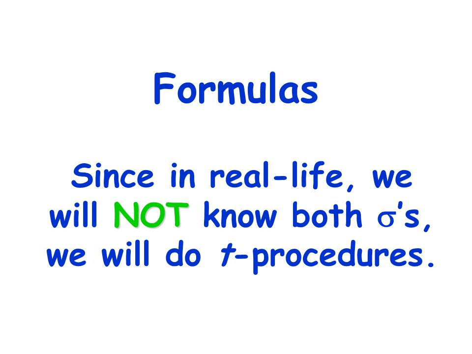 Formulas NOT Since in real-life, we will NOT know both  's, we will do t-procedures.