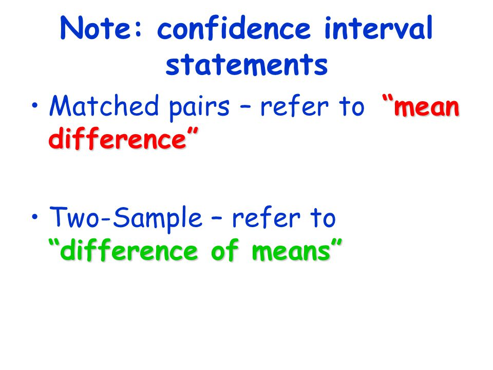 "Note: confidence interval statements ""mean difference""Matched pairs – refer to ""mean difference"" ""difference of means""Two-Sample – refer to ""differenc"