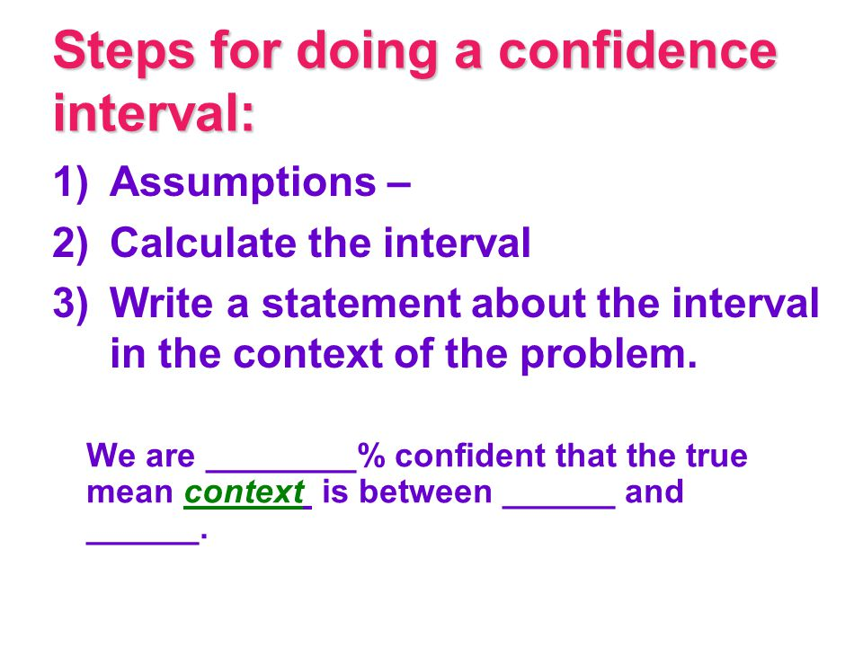 Steps for doing a confidence interval: 1)Assumptions – 2)Calculate the interval 3)Write a statement about the interval in the context of the problem.