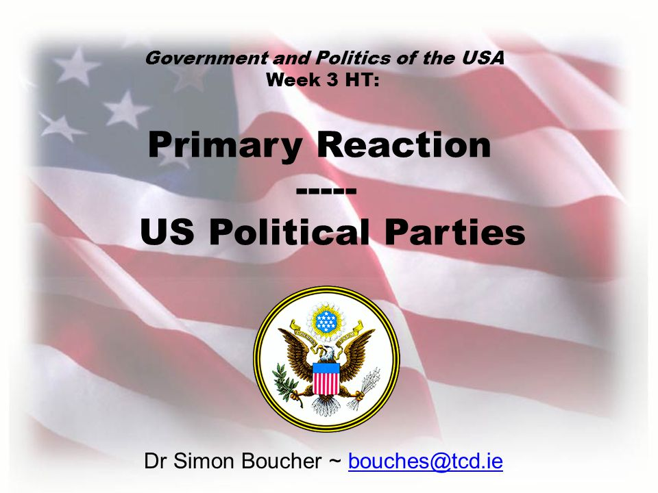 Dr Simon Boucher ~ bouches@tcd.ie Primary Reaction ----- US Political Parties Government and Politics of the USA Week 3 HT: