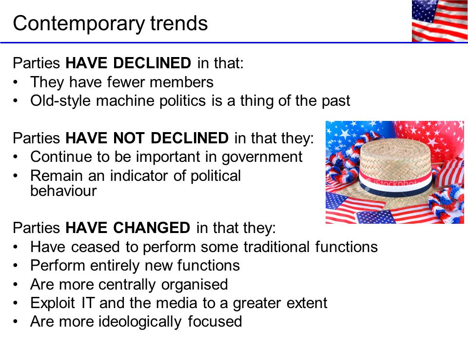 Contemporary trends Parties HAVE DECLINED in that: They have fewer members Old-style machine politics is a thing of the past Parties HAVE NOT DECLINED in that they: Continue to be important in government Remain an indicator of political behaviour Parties HAVE CHANGED in that they: Have ceased to perform some traditional functions Perform entirely new functions Are more centrally organised Exploit IT and the media to a greater extent Are more ideologically focused
