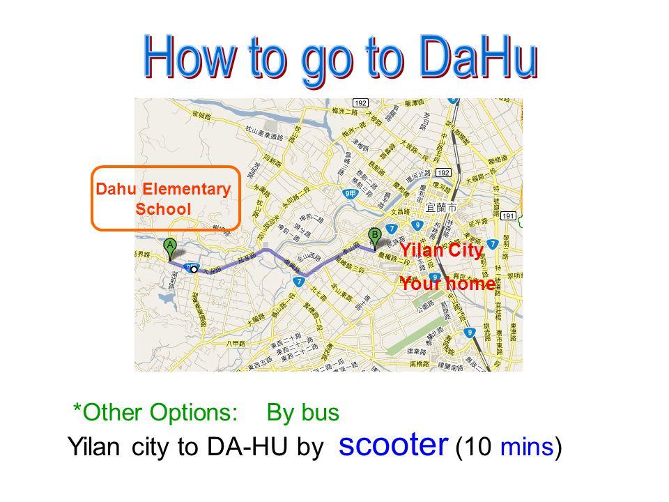 Yilan city to DA-HU by scooter (10 mins) *Other Options: By bus Yilan City Your home Dahu Elementary School