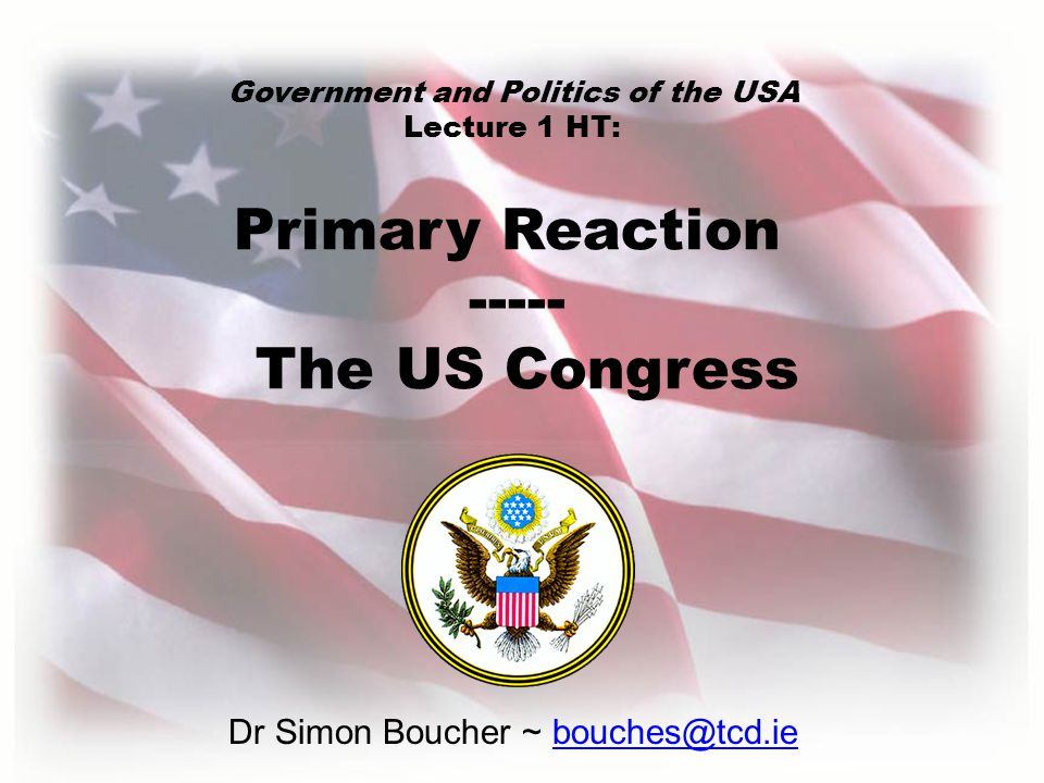 Dr Simon Boucher ~ bouches@tcd.ie Primary Reaction ----- The US Congress Government and Politics of the USA Lecture 1 HT: