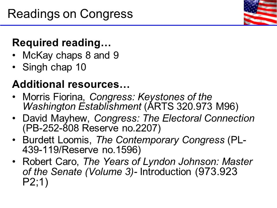 Required reading… McKay chaps 8 and 9 Singh chap 10 Additional resources… Morris Fiorina, Congress: Keystones of the Washington Establishment (ARTS 320.973 M96) David Mayhew, Congress: The Electoral Connection (PB-252-808 Reserve no.2207) Burdett Loomis, The Contemporary Congress (PL- 439-119/Reserve no.1596) Robert Caro, The Years of Lyndon Johnson: Master of the Senate (Volume 3)- Introduction ( 973.923 P2;1) Readings on Congress