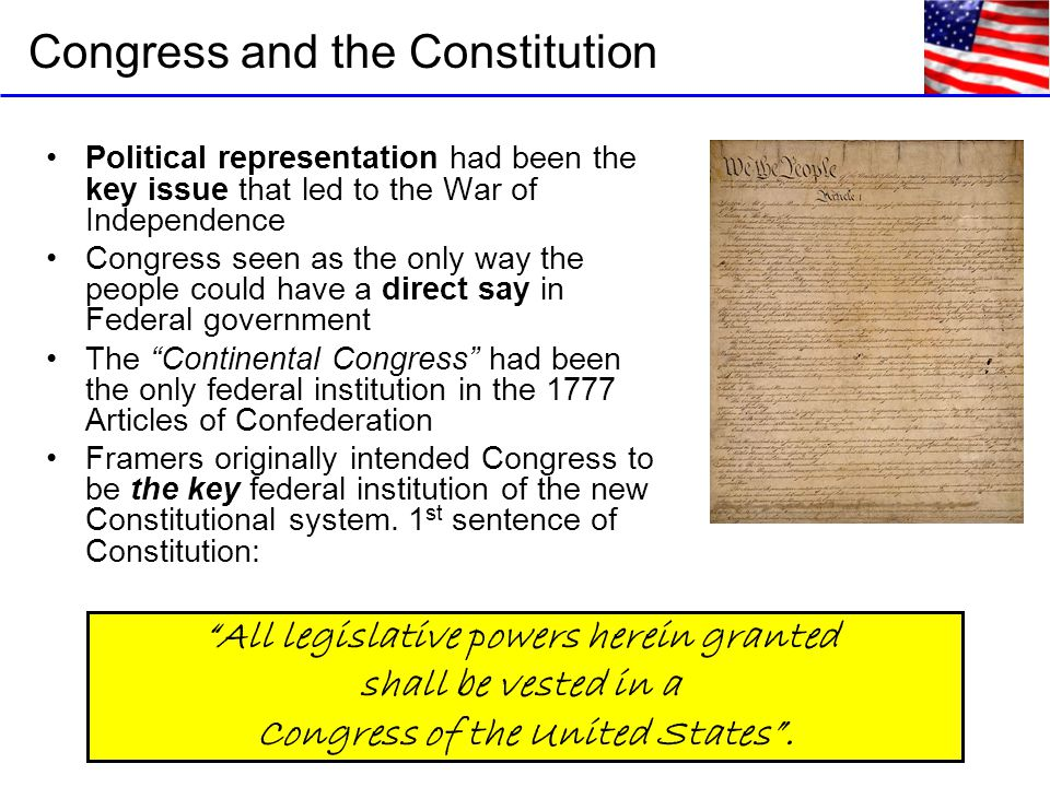 Congress and the Constitution Political representation had been the key issue that led to the War of Independence Congress seen as the only way the people could have a direct say in Federal government The Continental Congress had been the only federal institution in the 1777 Articles of Confederation Framers originally intended Congress to be the key federal institution of the new Constitutional system.