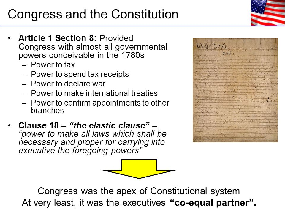 Congress and the Constitution Article 1 Section 8: Provided Congress with almost all governmental powers conceivable in the 1780s –Power to tax –Power to spend tax receipts –Power to declare war –Power to make international treaties –Power to confirm appointments to other branches Clause 18 – the elastic clause – power to make all laws which shall be necessary and proper for carrying into executive the foregoing powers Congress was the apex of Constitutional system At very least, it was the executives co-equal partner .