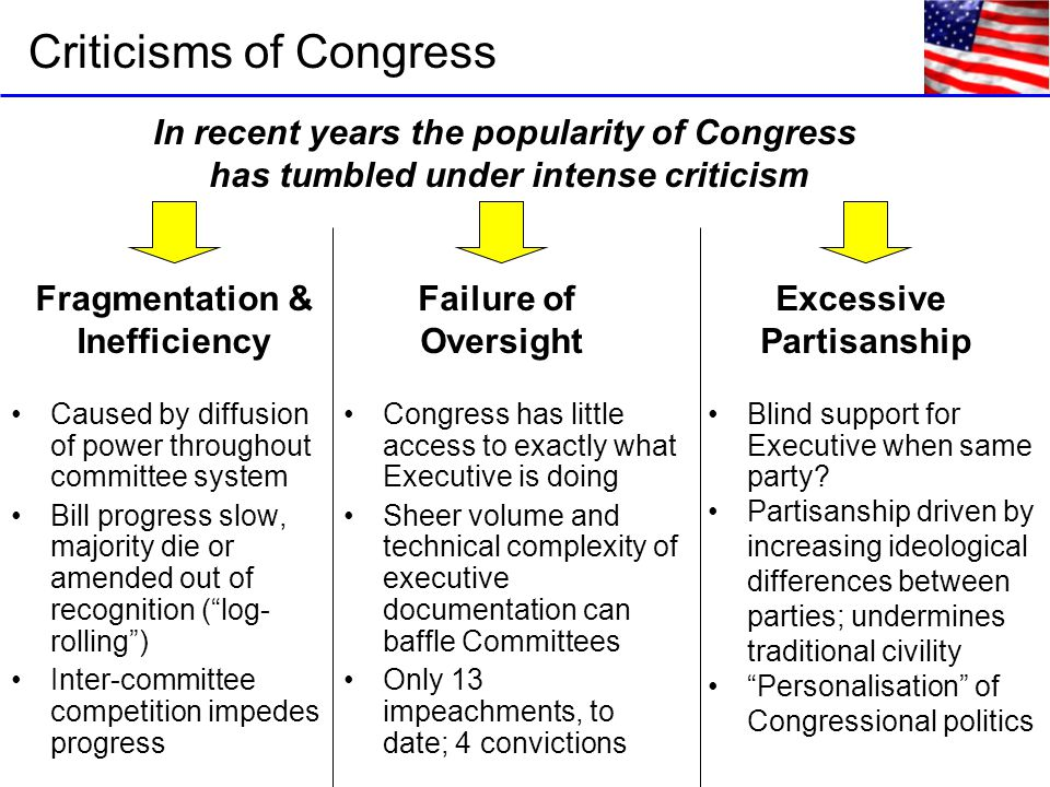 Criticisms of Congress In recent years the popularity of Congress has tumbled under intense criticism Fragmentation & Inefficiency Failure of Oversight Excessive Partisanship Caused by diffusion of power throughout committee system Bill progress slow, majority die or amended out of recognition ( log- rolling ) Inter-committee competition impedes progress Congress has little access to exactly what Executive is doing Sheer volume and technical complexity of executive documentation can baffle Committees Only 13 impeachments, to date; 4 convictions Blind support for Executive when same party.