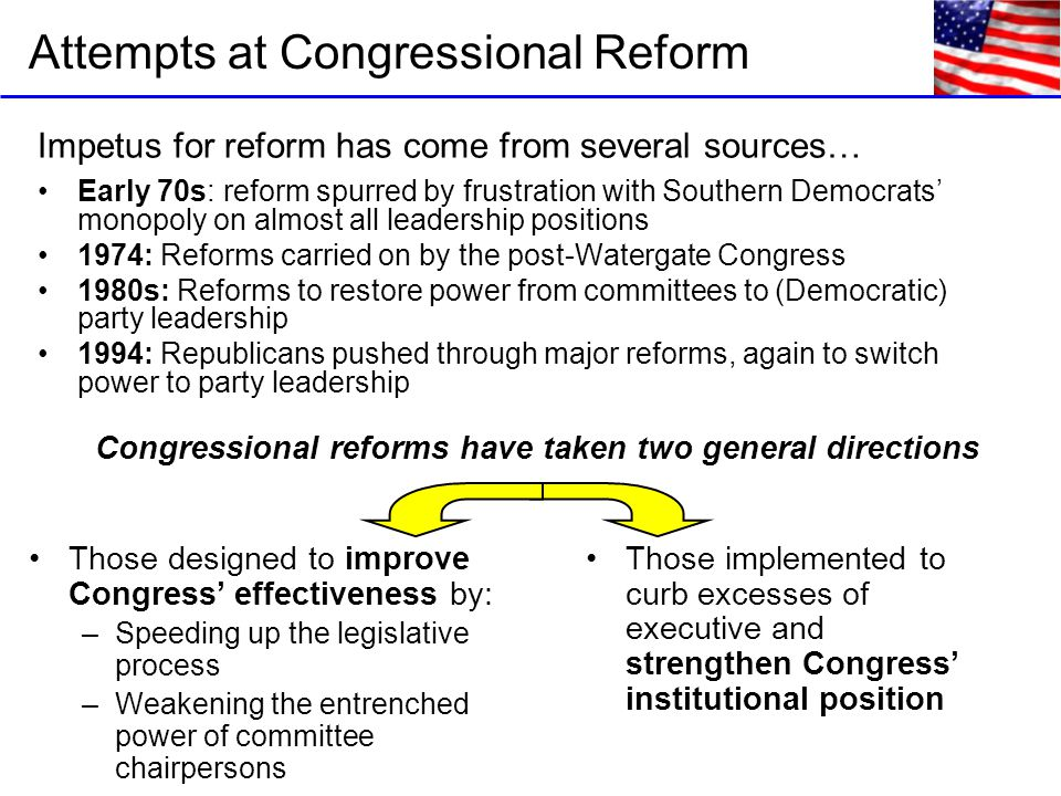 Impetus for reform has come from several sources… Early 70s: reform spurred by frustration with Southern Democrats' monopoly on almost all leadership positions 1974: Reforms carried on by the post-Watergate Congress 1980s: Reforms to restore power from committees to (Democratic) party leadership 1994: Republicans pushed through major reforms, again to switch power to party leadership Attempts at Congressional Reform Those designed to improve Congress' effectiveness by: –Speeding up the legislative process –Weakening the entrenched power of committee chairpersons Those implemented to curb excesses of executive and strengthen Congress' institutional position Congressional reforms have taken two general directions