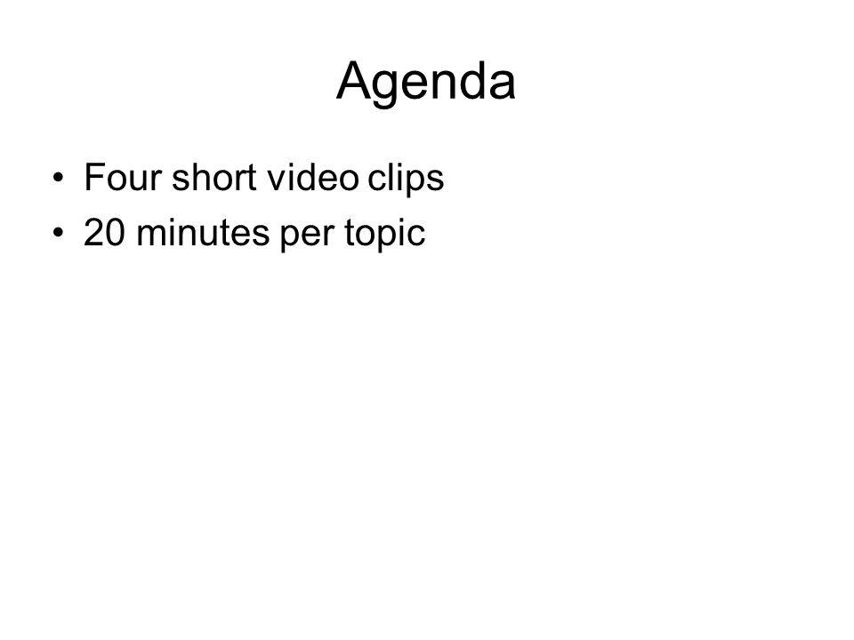 Agenda Four short video clips 20 minutes per topic