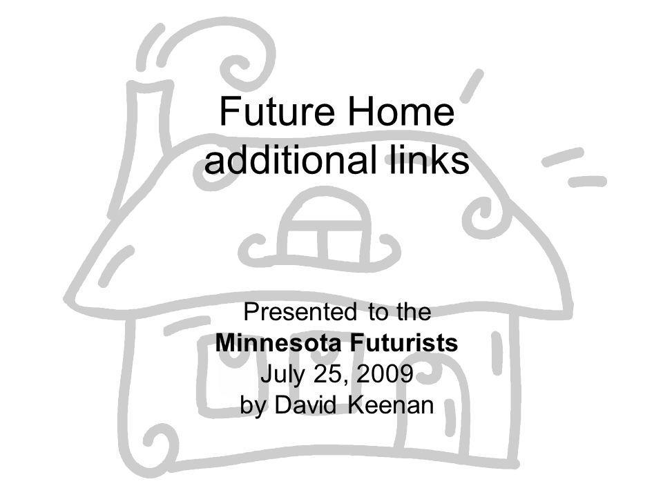 Future Home additional links Presented to the Minnesota Futurists July 25, 2009 by David Keenan