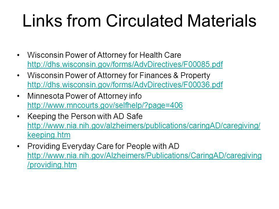 Links from Circulated Materials Wisconsin Power of Attorney for Health Care http://dhs.wisconsin.gov/forms/AdvDirectives/F00085.pdf http://dhs.wisconsin.gov/forms/AdvDirectives/F00085.pdf Wisconsin Power of Attorney for Finances & Property http://dhs.wisconsin.gov/forms/AdvDirectives/F00036.pdf http://dhs.wisconsin.gov/forms/AdvDirectives/F00036.pdf Minnesota Power of Attorney info http://www.mncourts.gov/selfhelp/ page=406 http://www.mncourts.gov/selfhelp/ page=406 Keeping the Person with AD Safe http://www.nia.nih.gov/alzheimers/publications/caringAD/caregiving/ keeping.htm http://www.nia.nih.gov/alzheimers/publications/caringAD/caregiving/ keeping.htm Providing Everyday Care for People with AD http://www.nia.nih.gov/Alzheimers/Publications/CaringAD/caregiving /providing.htm http://www.nia.nih.gov/Alzheimers/Publications/CaringAD/caregiving /providing.htm