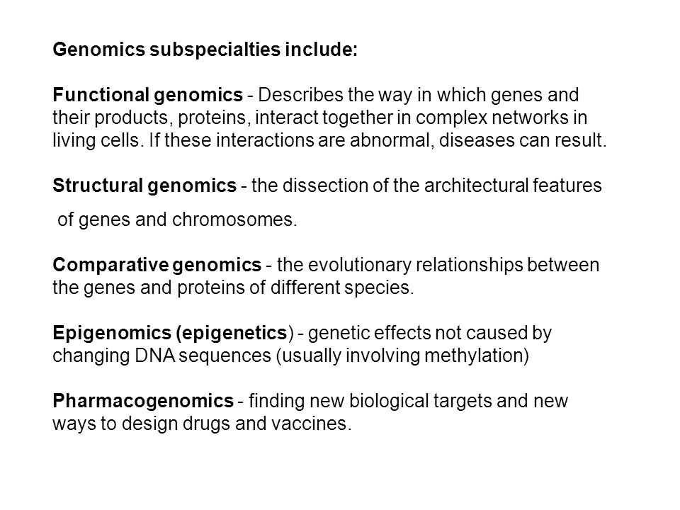 Genomics subspecialties include: Functional genomics - Describes the way in which genes and their products, proteins, interact together in complex networks in living cells.