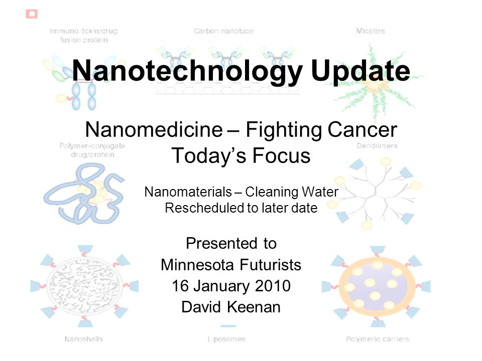 Nanotechnology Update Nanomedicine – Fighting Cancer Today's Focus Nanomaterials – Cleaning Water Rescheduled to later date Presented to Minnesota Futurists 16 January 2010 David Keenan