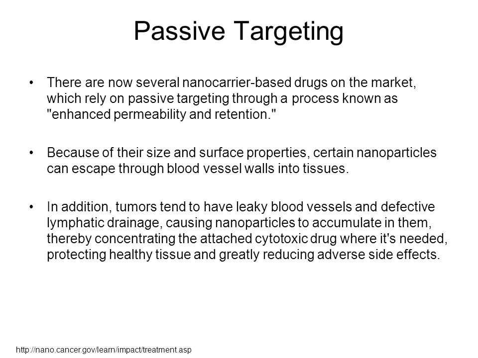 Passive Targeting There are now several nanocarrier-based drugs on the market, which rely on passive targeting through a process known as enhanced permeability and retention. Because of their size and surface properties, certain nanoparticles can escape through blood vessel walls into tissues.