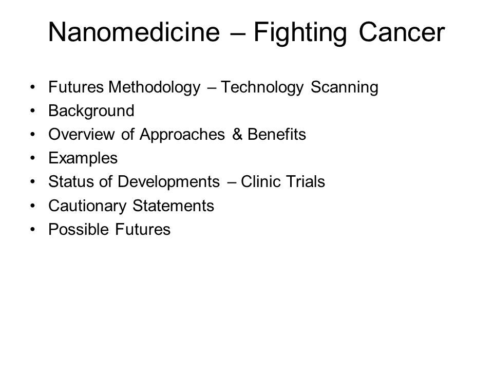 Nanomedicine – Fighting Cancer Futures Methodology – Technology Scanning Background Overview of Approaches & Benefits Examples Status of Developments – Clinic Trials Cautionary Statements Possible Futures
