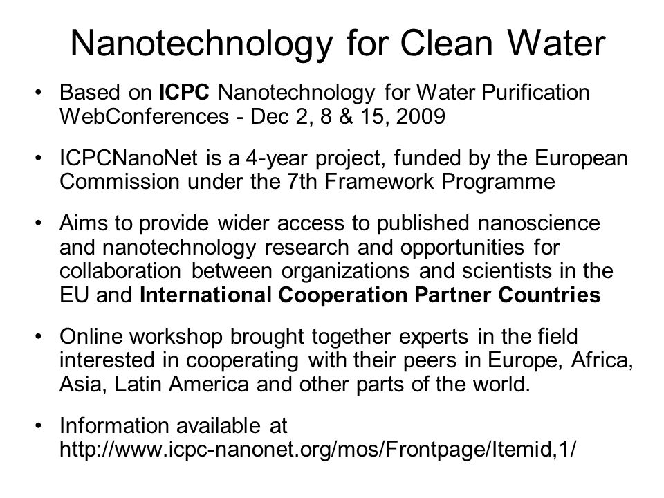 Nanotechnology for Clean Water Based on ICPC Nanotechnology for Water Purification WebConferences - Dec 2, 8 & 15, 2009 ICPCNanoNet is a 4-year project, funded by the European Commission under the 7th Framework Programme Aims to provide wider access to published nanoscience and nanotechnology research and opportunities for collaboration between organizations and scientists in the EU and International Cooperation Partner Countries Online workshop brought together experts in the field interested in cooperating with their peers in Europe, Africa, Asia, Latin America and other parts of the world.