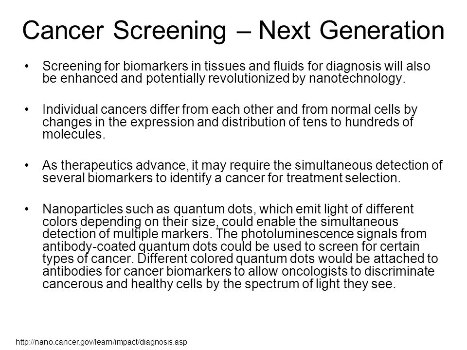 Cancer Screening – Next Generation Screening for biomarkers in tissues and fluids for diagnosis will also be enhanced and potentially revolutionized by nanotechnology.