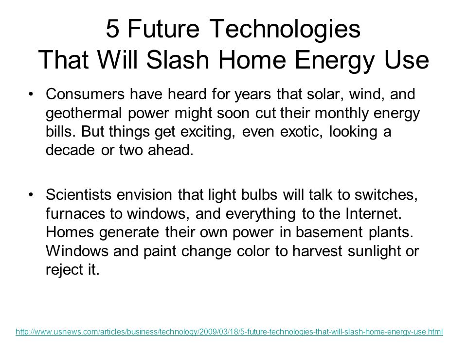 5 Future Technologies That Will Slash Home Energy Use Home hydrogen continued A few Japanese companies have installed experimental models in homes that run off natural gas.
