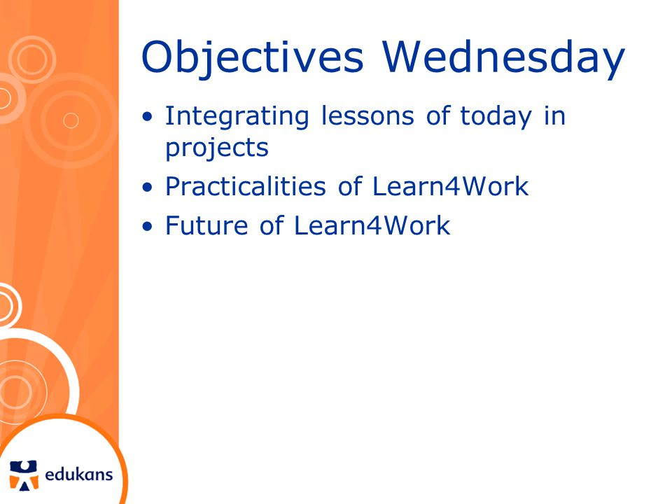 Objectives Wednesday Integrating lessons of today in projects Practicalities of Learn4Work Future of Learn4Work