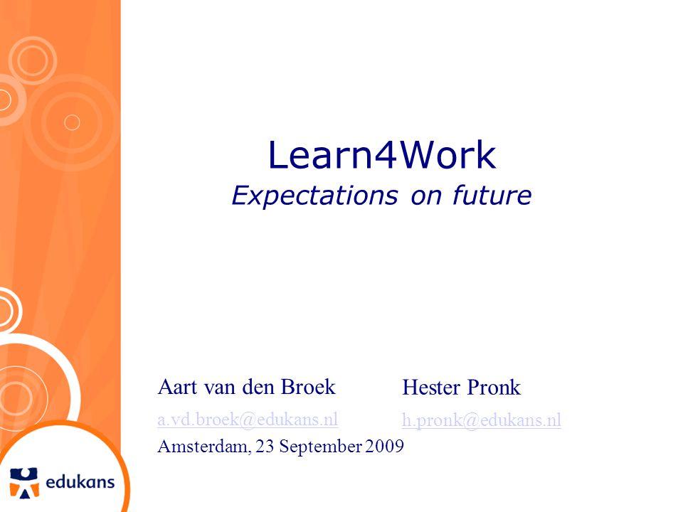 Learn4Work Expectations on future Aart van den Broek a.vd.broek@edukans.nl Amsterdam, 23 September 2009 Hester Pronk h.pronk@edukans.nl