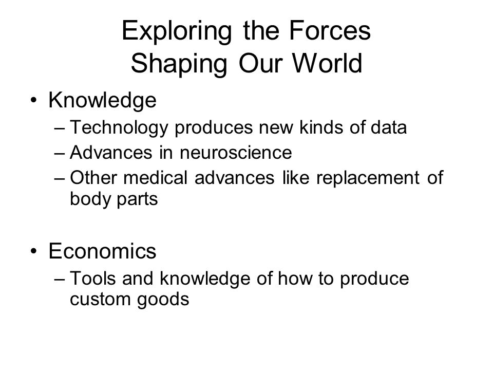 Exploring the Forces Shaping Our World Knowledge –Technology produces new kinds of data –Advances in neuroscience –Other medical advances like replacement of body parts Economics –Tools and knowledge of how to produce custom goods
