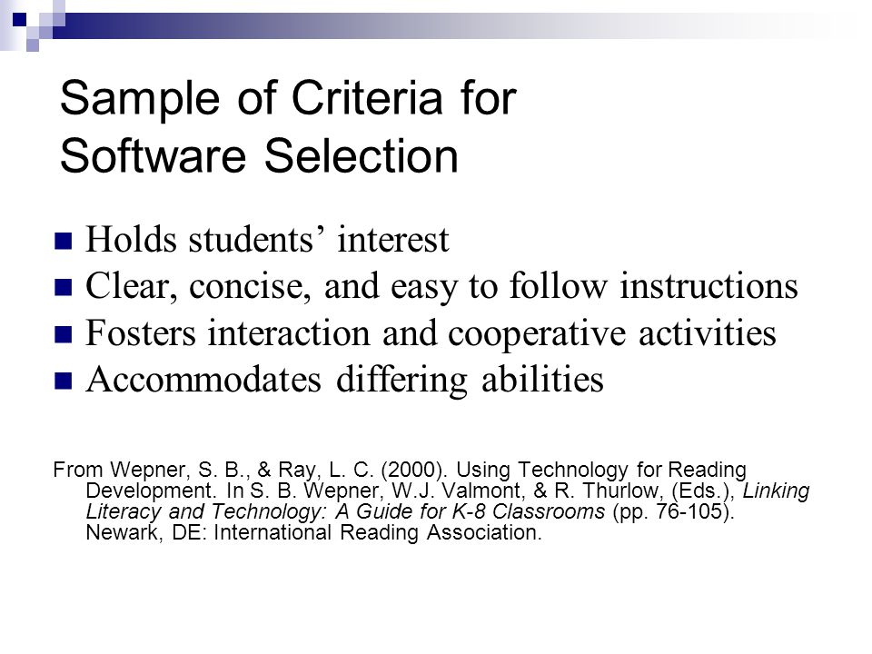 Sample of Criteria for Software Selection Holds students' interest Clear, concise, and easy to follow instructions Fosters interaction and cooperative activities Accommodates differing abilities From Wepner, S.