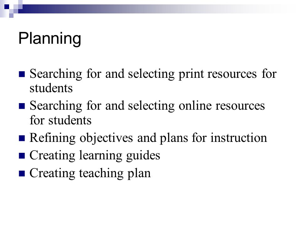 Planning Searching for and selecting print resources for students Searching for and selecting online resources for students Refining objectives and plans for instruction Creating learning guides Creating teaching plan