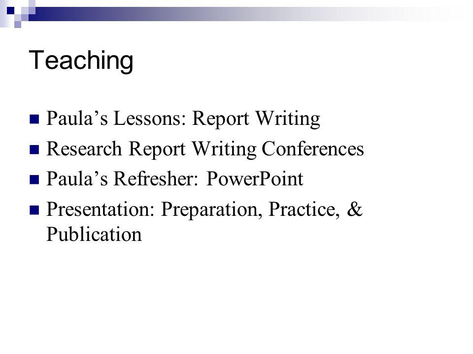 Teaching Paula's Lessons: Report Writing Research Report Writing Conferences Paula's Refresher: PowerPoint Presentation: Preparation, Practice, & Publication