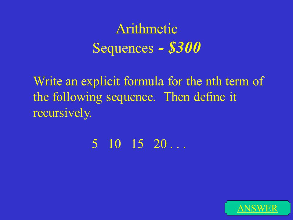 Arithmetic Sequences - $200 ANSWER Find the specified term for each of the following sequences. You may use calculators but show what you put in the c