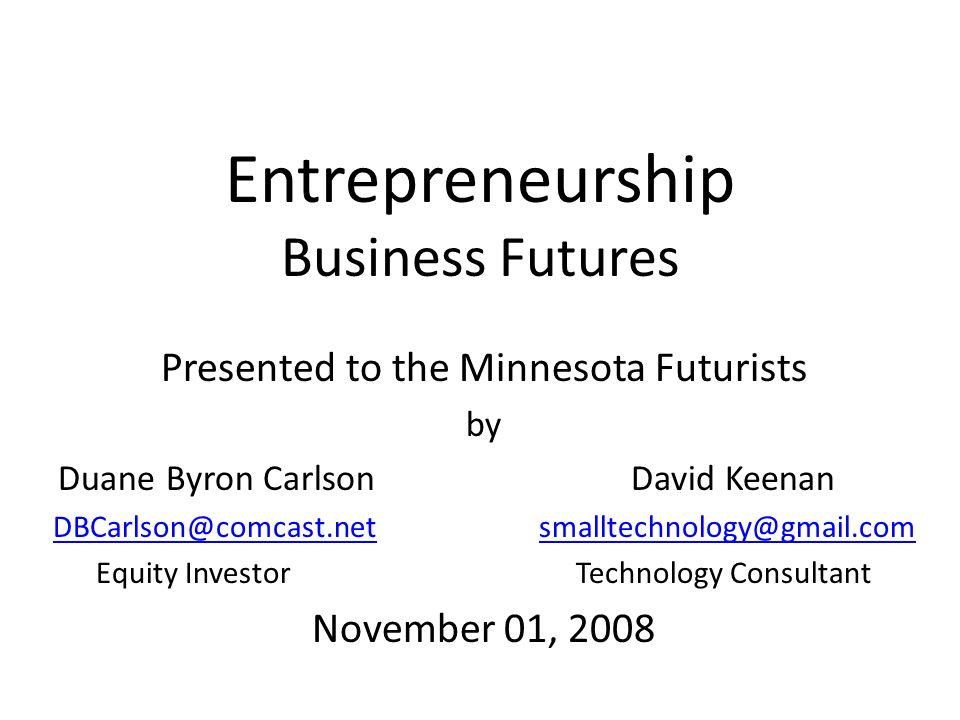 Entrepreneurship Business Futures Presented to the Minnesota Futurists by Duane Byron Carlson David Keenan DBCarlson@comcast.netDBCarlson@comcast.net smalltechnology@gmail.comsmalltechnology@gmail.com Equity Investor Technology Consultant November 01, 2008